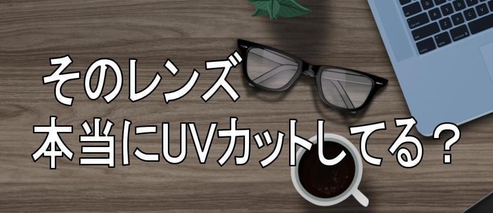 UVカットメガネ 紫外線カットしてる?
